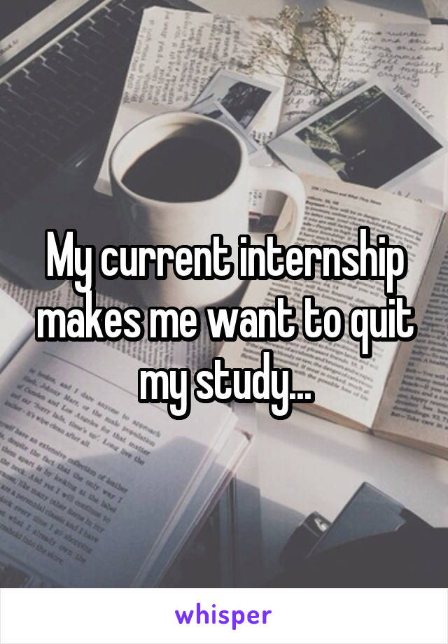 My current internship makes me want to quit my study...
