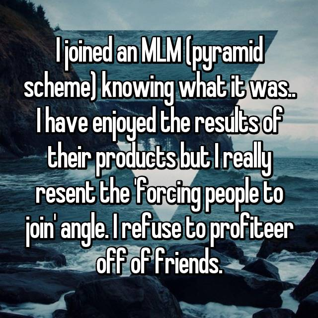 I joined an MLM (pyramid scheme) knowing what it was.. I have enjoyed the results of their products but I really resent the 'forcing people to join' angle. I refuse to profiteer off of friends.