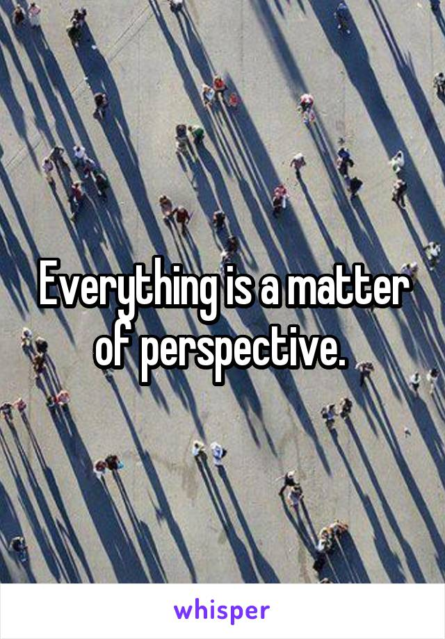 Everything is a matter of perspective