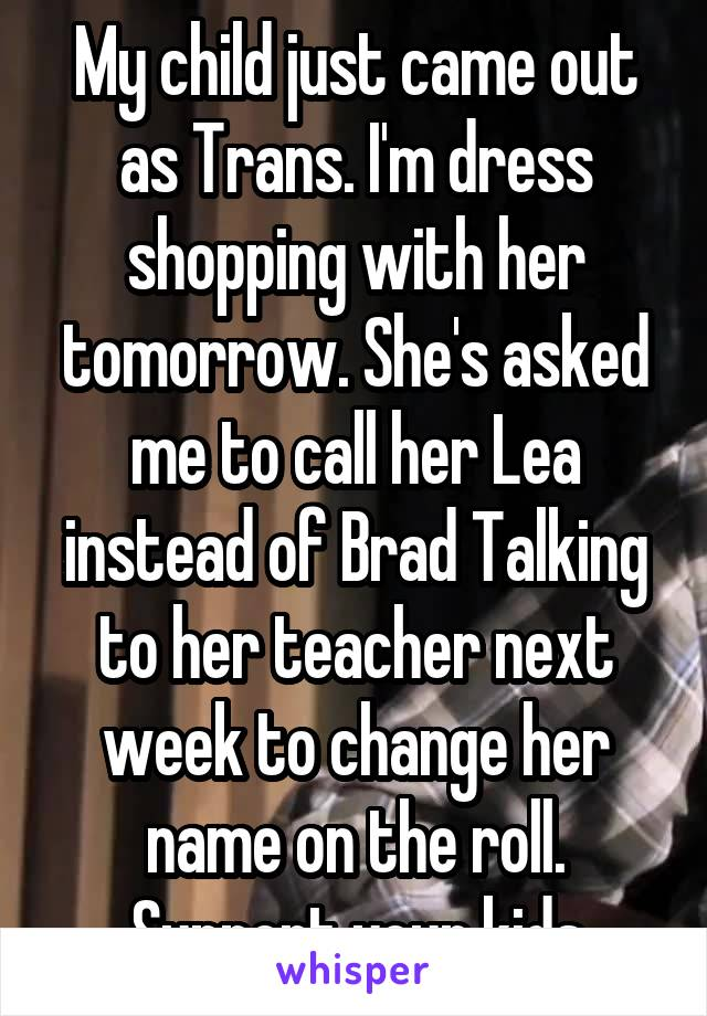 My child just came out as Trans. I'm dress shopping with her tomorrow. She's asked me to call her Lea instead of Brad Talking to her teacher next week to change her name on the roll. Support your kids