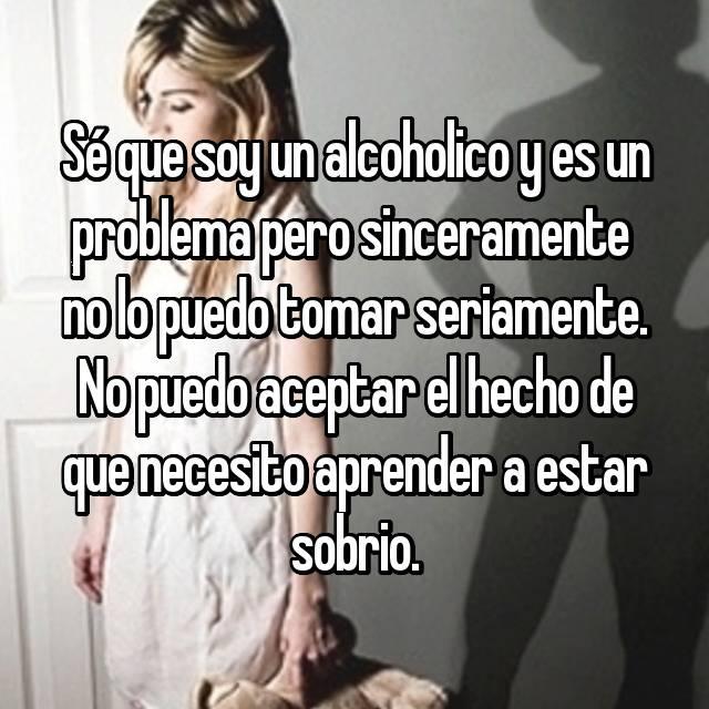 Sé que soy un alcoholico y es un problema pero sinceramente  no lo puedo tomar seriamente. No puedo aceptar el hecho de que necesito aprender a estar sobrio.