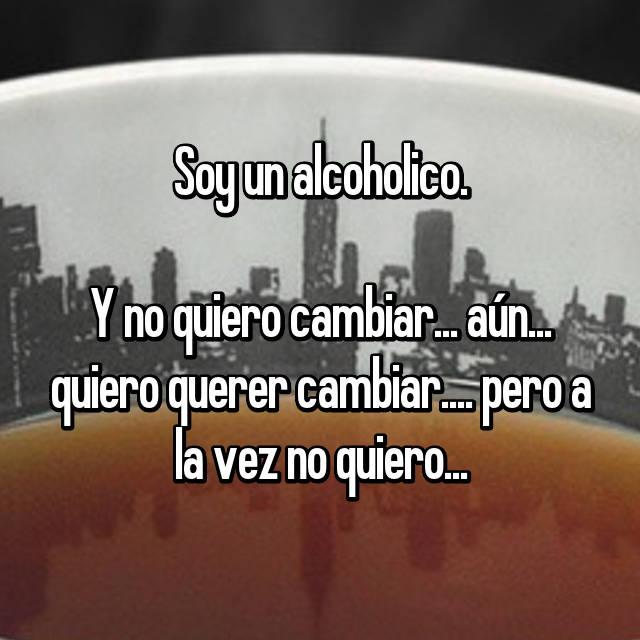 Soy un alcoholico.  Y no quiero cambiar... aún... quiero querer cambiar.... pero a la vez no quiero...