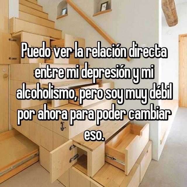 Puedo ver la relación directa entre mi depresión y mi alcoholismo, pero soy muy débil por ahora para poder cambiar eso.