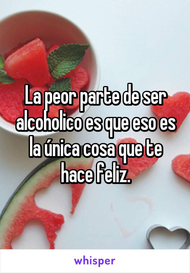 La peor parte de ser alcoholico es que eso es la única cosa que te hace feliz.