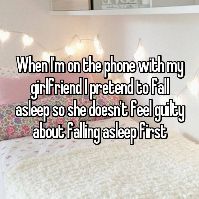 When I'm on the phone with my girlfriend I pretend to fall asleep so she doesn't feel guilty about falling asleep first 💕