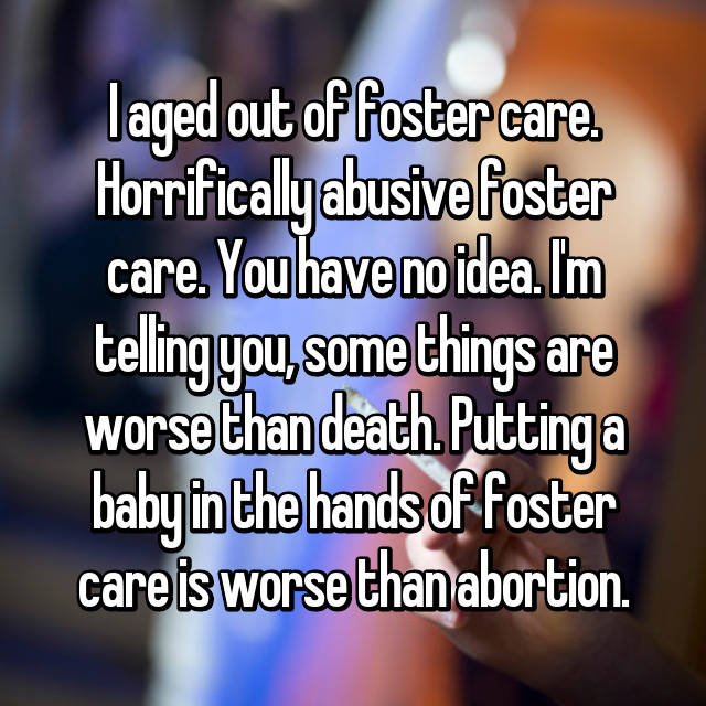 I aged out of foster care. Horrifically abusive foster care. You have no idea. I'm telling you, some things are worse than death. Putting a baby in the hands of foster care is worse than abortion.