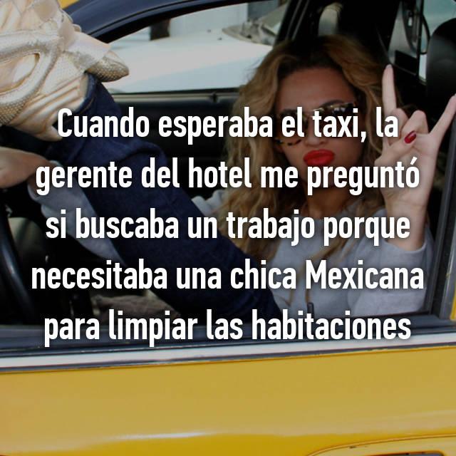 Cuando esperaba el taxi, la gerente del hotel me preguntó si buscaba un trabajo porque necesitaba una chica Mexicana para limpiar las habitaciones