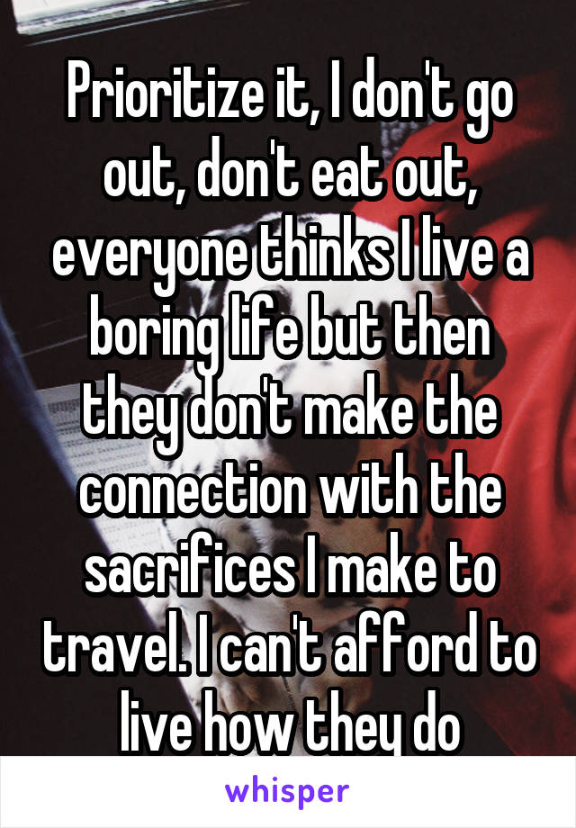Prioritize it, I don't go out, don't eat out, everyone thinks I live a boring life but then they don't make the connection with the sacrifices I make to travel. I can't afford to live how they do