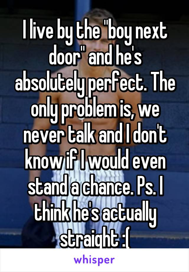 """I live by the """"boy next door"""" and he's absolutely perfect. The only problem is, we never talk and I don't know if I would even stand a chance. Ps. I think he's actually straight :("""