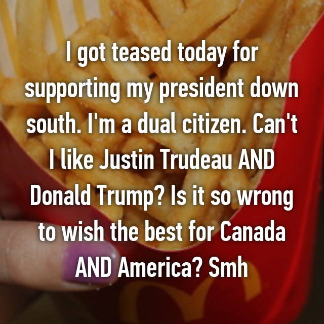 I got teased today for supporting my president down south. I'm a dual citizen. Can't I like Justin Trudeau AND Donald Trump? Is it so wrong to wish the best for Canada AND America? Smh