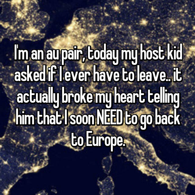 I'm an au pair, today my host kid asked if I ever have to leave.. it actually broke my heart telling him that I soon NEED to go back to Europe.