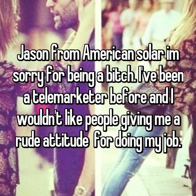 Jason from American solar im sorry for being a bitch  I've