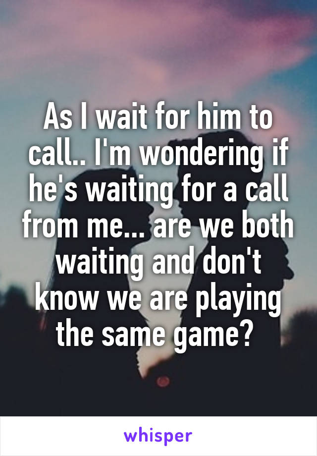 Wait for him to call