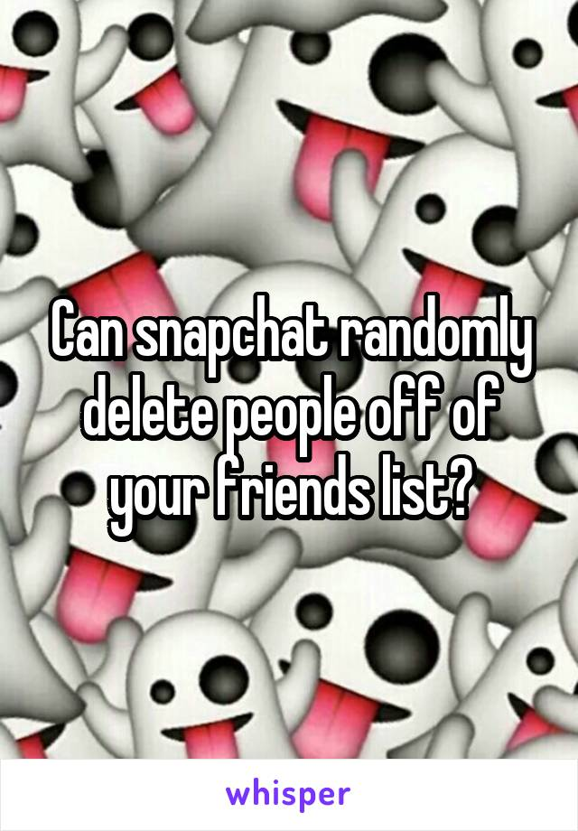 can snapchat randomly delete people off of your friends list