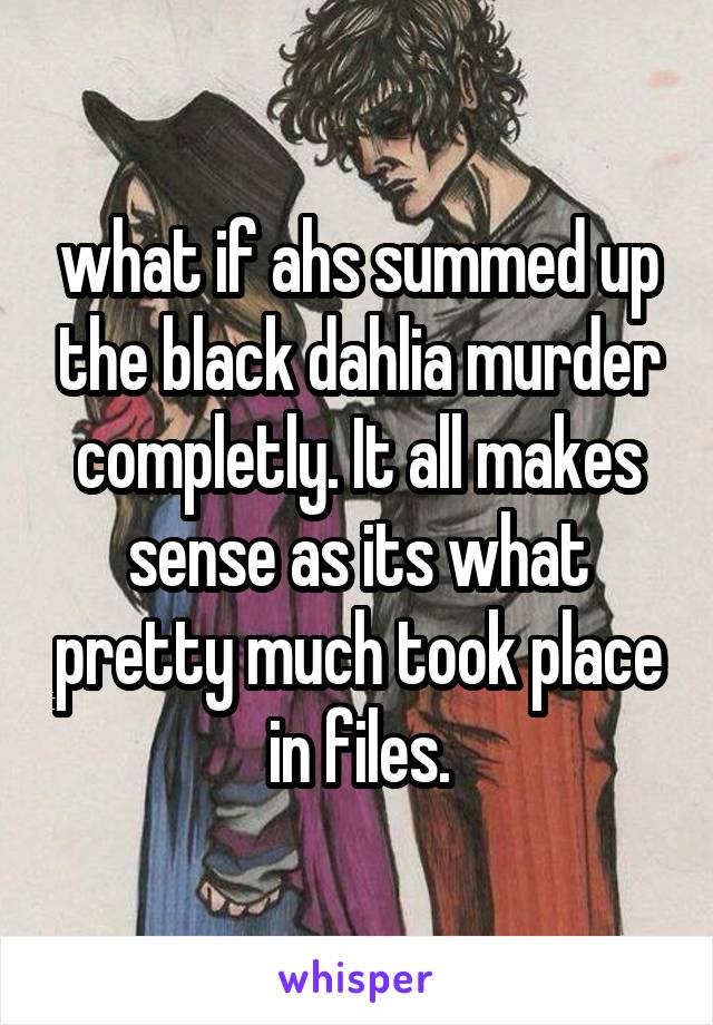 what if ahs summed up the black dahlia murder completly. It all makes sense as its what pretty much took place in files.