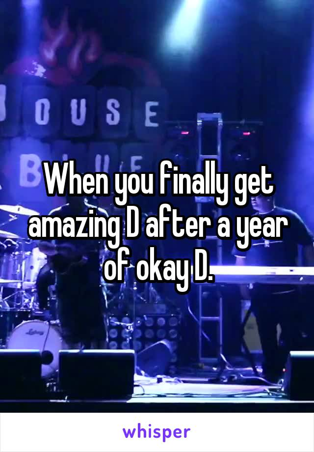 When you finally get amazing D after a year of okay D.