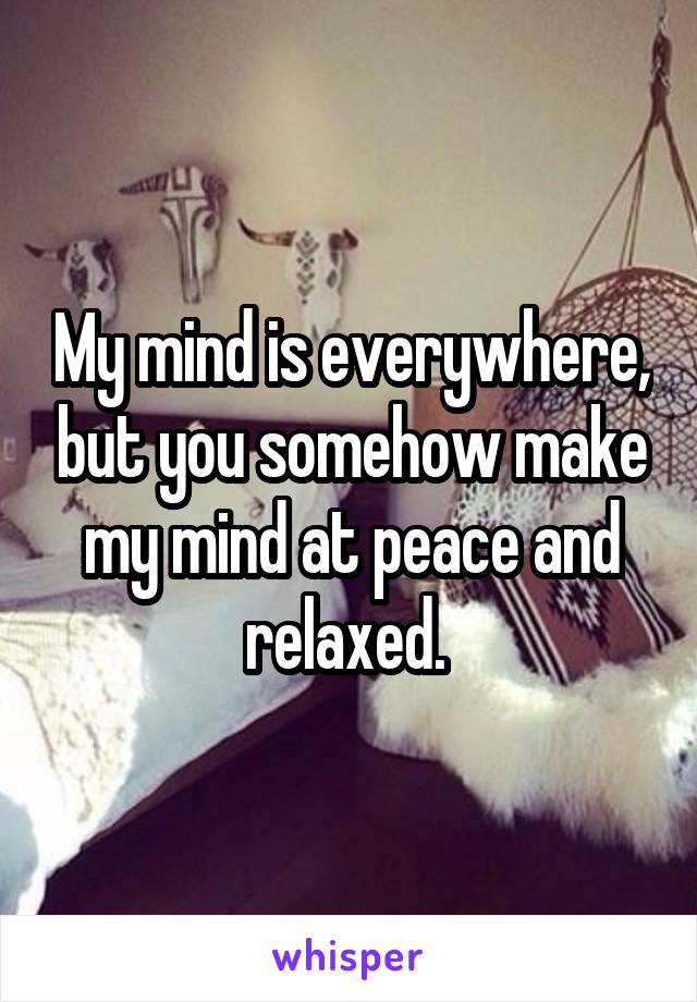 My mind is everywhere, but you somehow make my mind at peace and relaxed.