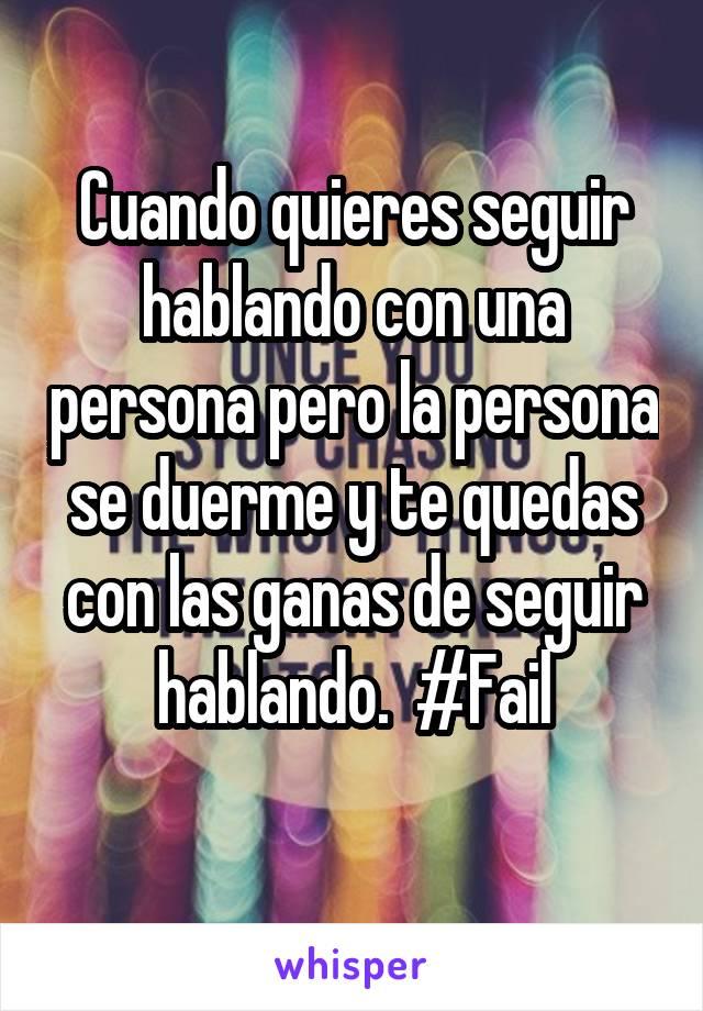 Cuando quieres seguir hablando con una persona pero la persona se duerme y te quedas con las ganas de seguir hablando.  #Fail
