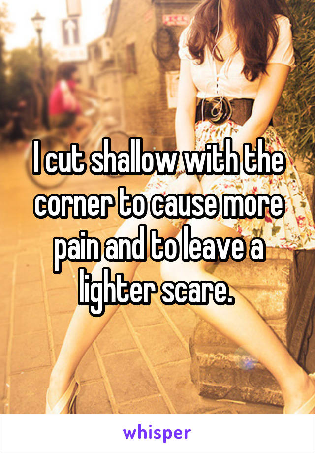 I cut shallow with the corner to cause more pain and to leave a lighter scare.