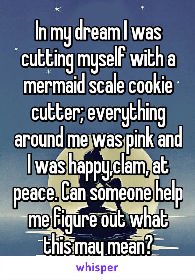 In my dream I was cutting myself with a mermaid scale cookie cutter; everything around me was pink and I was happy,clam, at peace. Can someone help me figure out what this may mean?