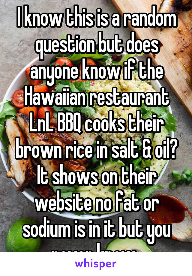 I know this is a random question but does anyone know if the Hawaiian restaurant LnL BBQ cooks their brown rice in salt & oil? It shows on their website no fat or sodium is in it but you never know.
