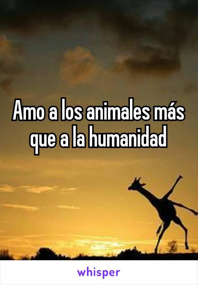 Amo a los animales más que a la humanidad