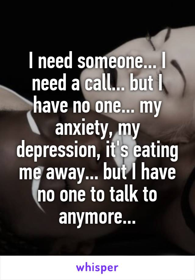 I need someone... I need a call... but I have no one... my anxiety, my depression, it's eating me away... but I have no one to talk to anymore...