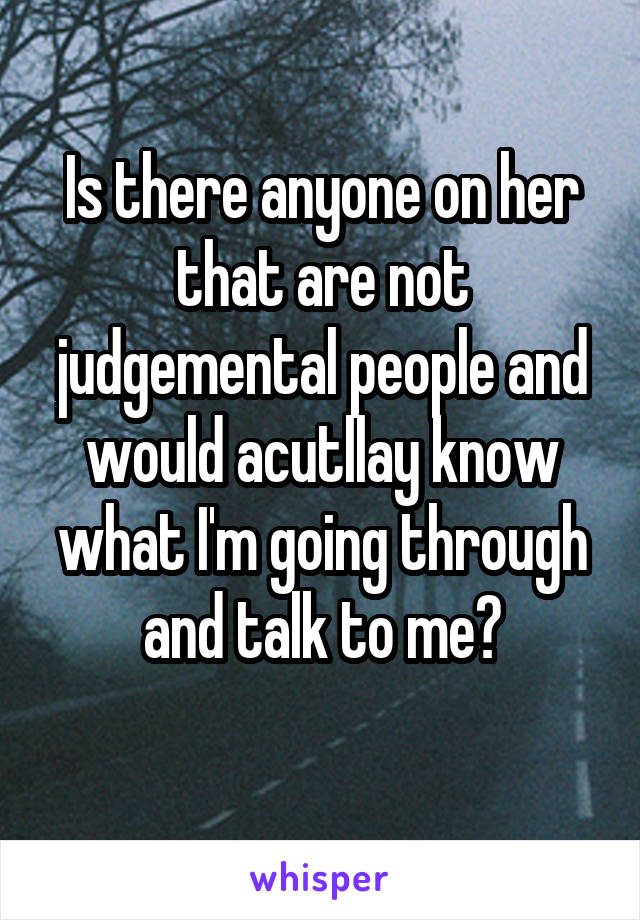 Is there anyone on her that are not judgemental people and would acutllay know what I'm going through and talk to me?