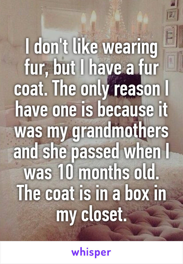 I don't like wearing fur, but I have a fur coat. The only reason I have one is because it was my grandmothers and she passed when I was 10 months old. The coat is in a box in my closet.