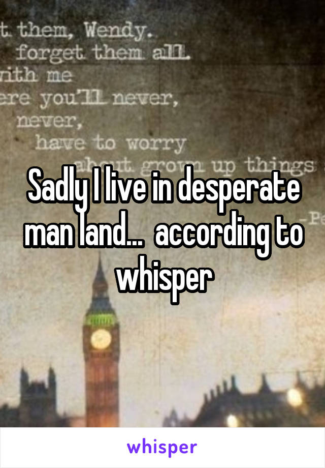 Sadly I live in desperate man land...  according to whisper