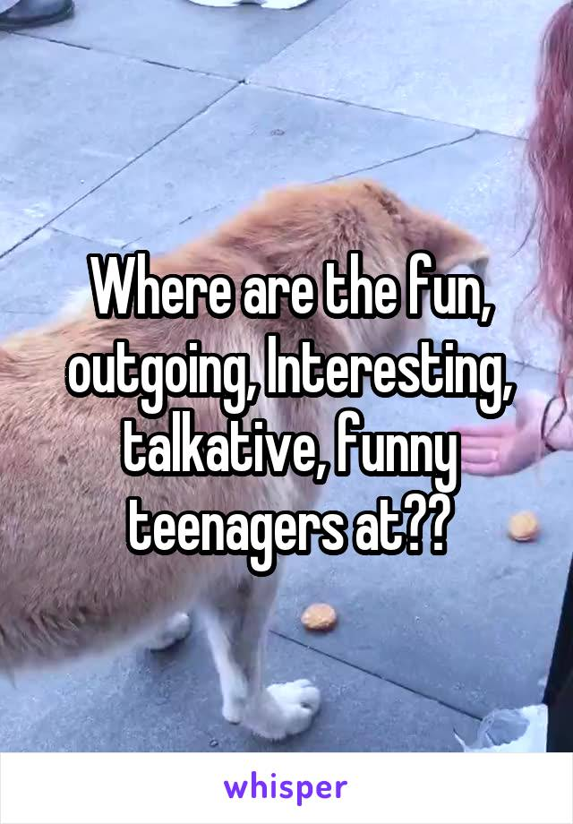 Where are the fun, outgoing, Interesting, talkative, funny teenagers at??