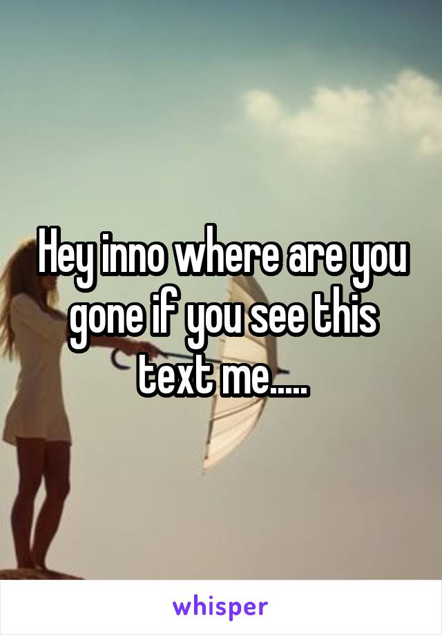 Hey inno where are you gone if you see this text me.....