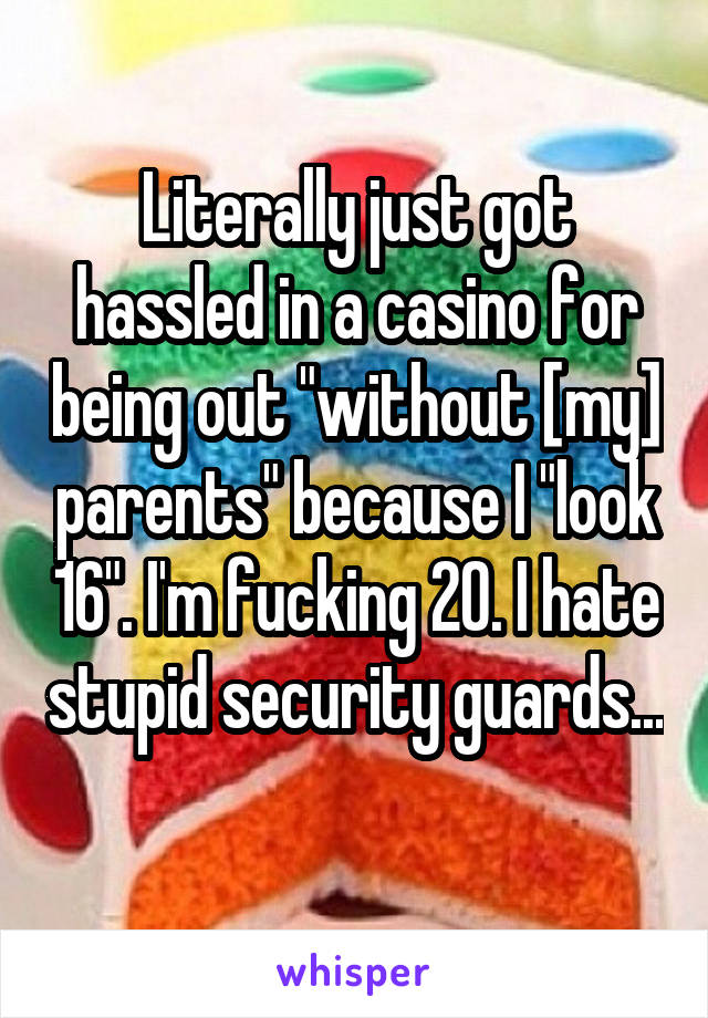 "Literally just got hassled in a casino for being out ""without [my] parents"" because I ""look 16"". I'm fucking 20. I hate stupid security guards..."