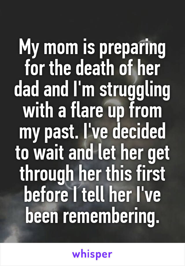 My mom is preparing for the death of her dad and I'm struggling with a flare up from my past. I've decided to wait and let her get through her this first before I tell her I've been remembering.