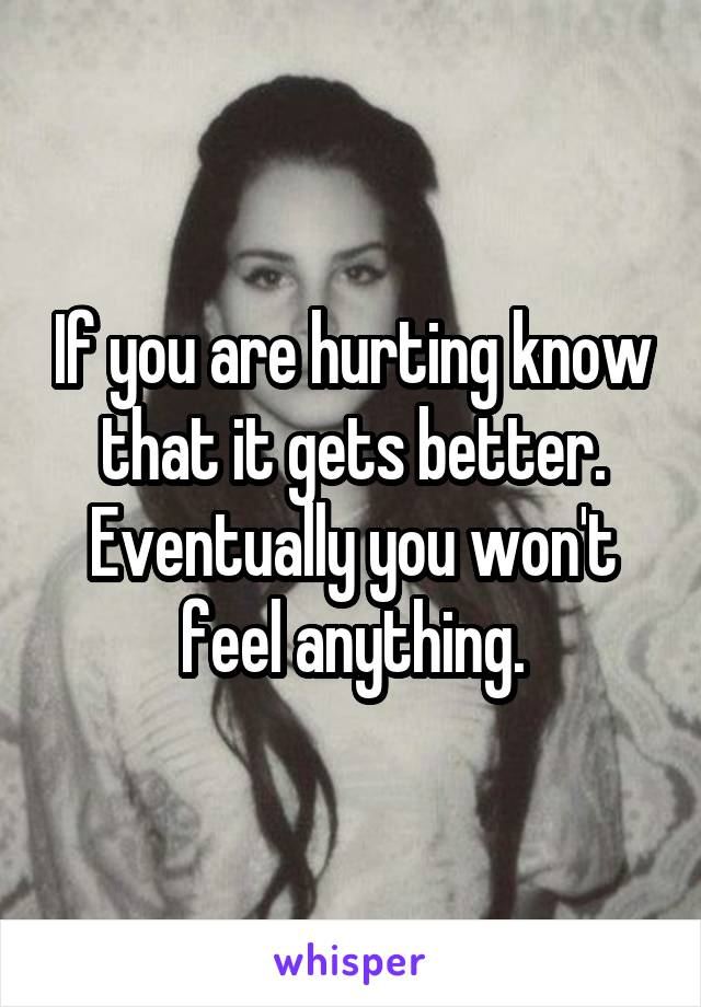 If you are hurting know that it gets better. Eventually you won't feel anything.