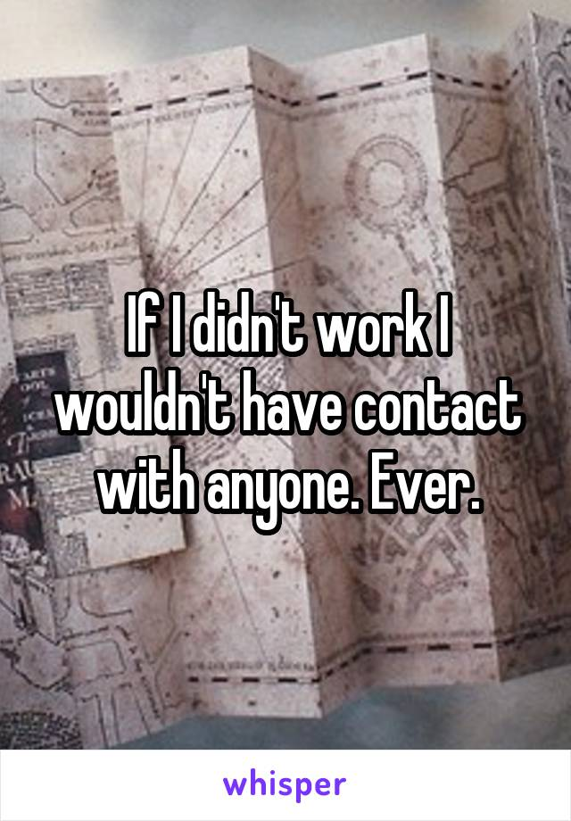 If I didn't work I wouldn't have contact with anyone. Ever.