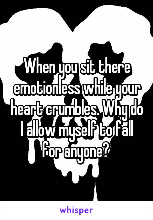 When you sit there emotionless while your heart crumbles. Why do I allow myself to fall for anyone?