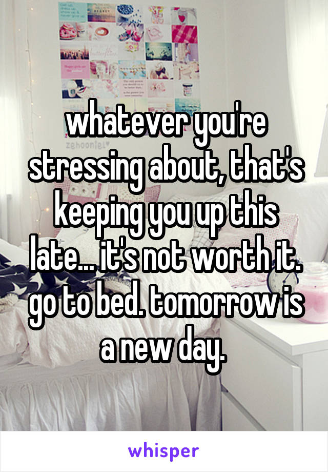 whatever you're stressing about, that's keeping you up this late... it's not worth it. go to bed. tomorrow is a new day.