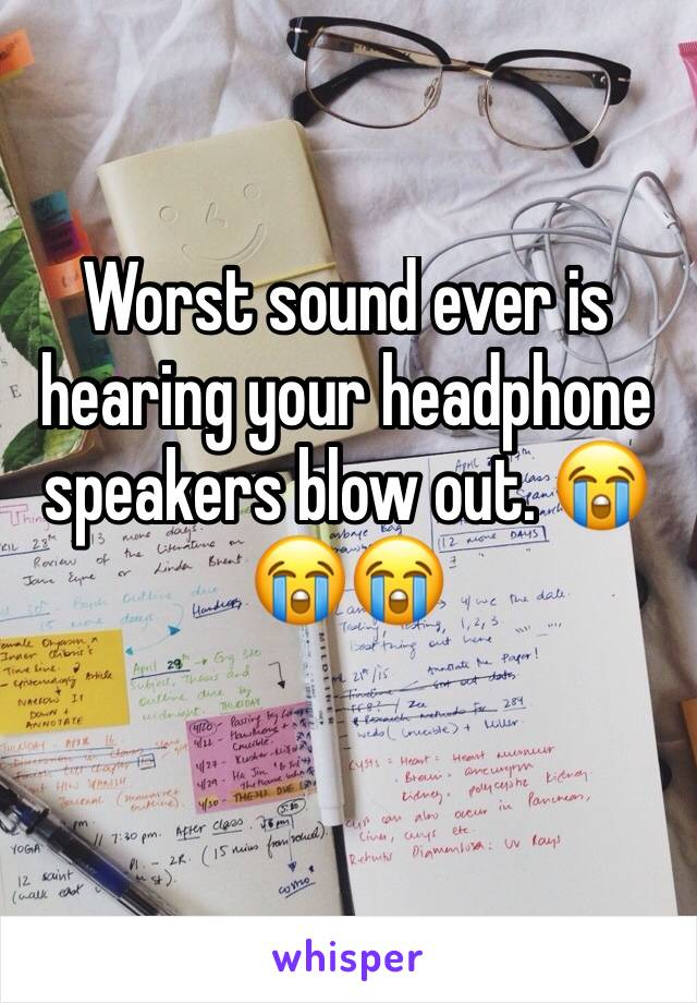 Worst sound ever is hearing your headphone speakers blow out. 😭😭😭