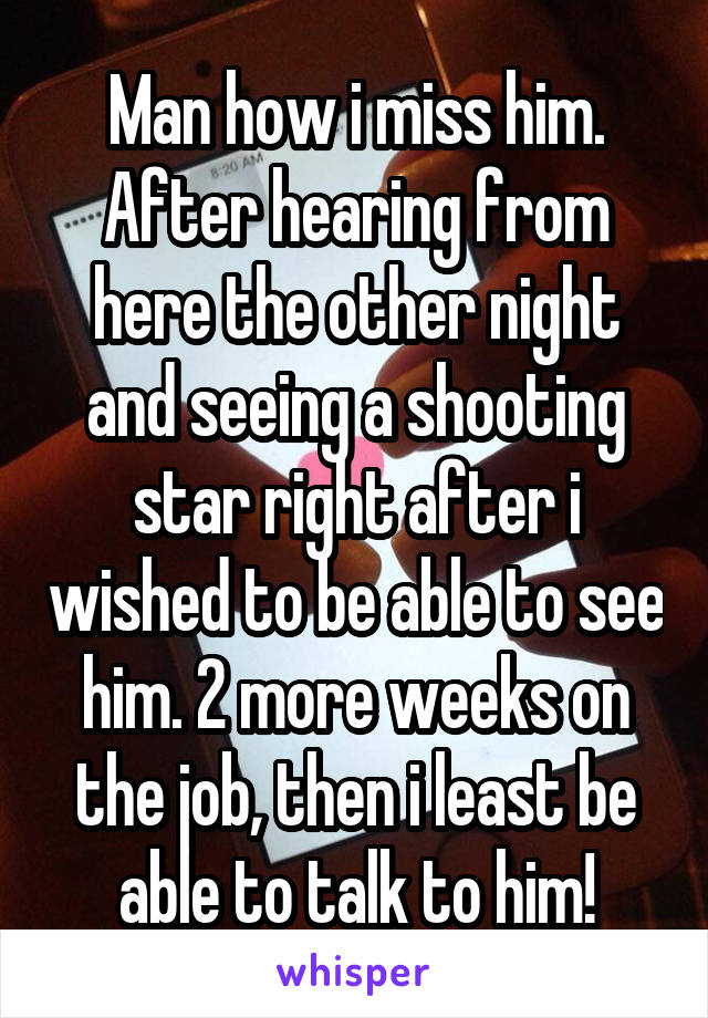 Man how i miss him. After hearing from here the other night and seeing a shooting star right after i wished to be able to see him. 2 more weeks on the job, then i least be able to talk to him!