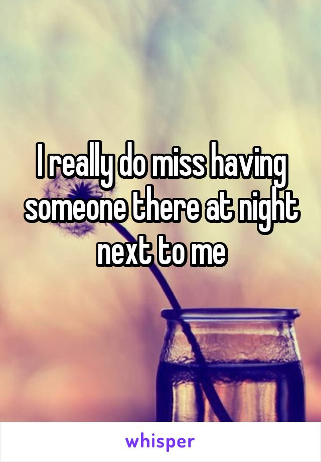 I really do miss having someone there at night next to me