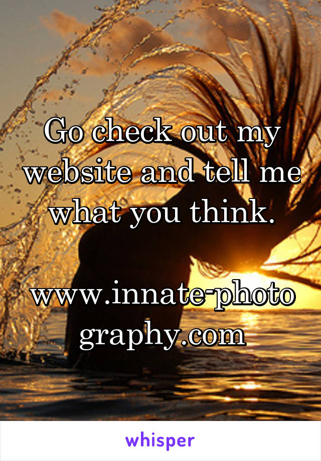 Go check out my website and tell me what you think.  www.innate-photography.com