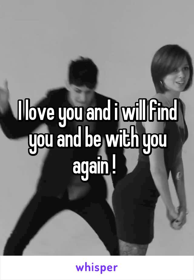 I love you and i will find you and be with you again !