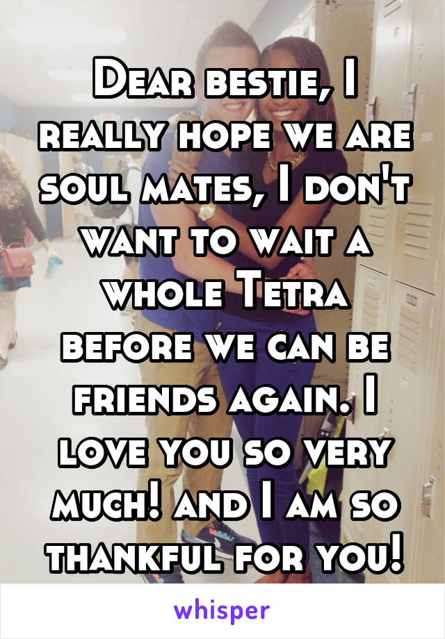 Dear bestie, I really hope we are soul mates, I don't want to wait a whole Tetra before we can be friends again. I love you so very much! and I am so thankful for you!