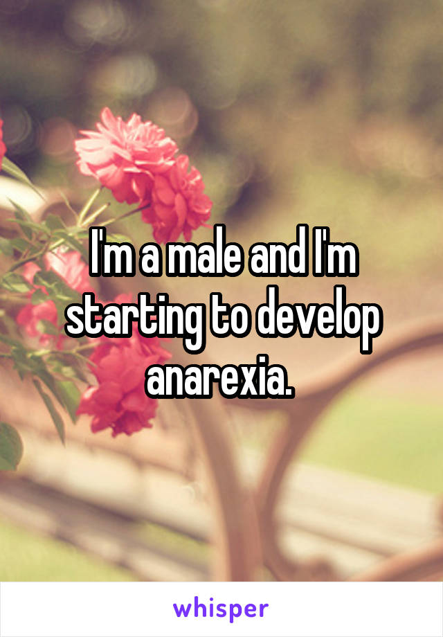I'm a male and I'm starting to develop anarexia.