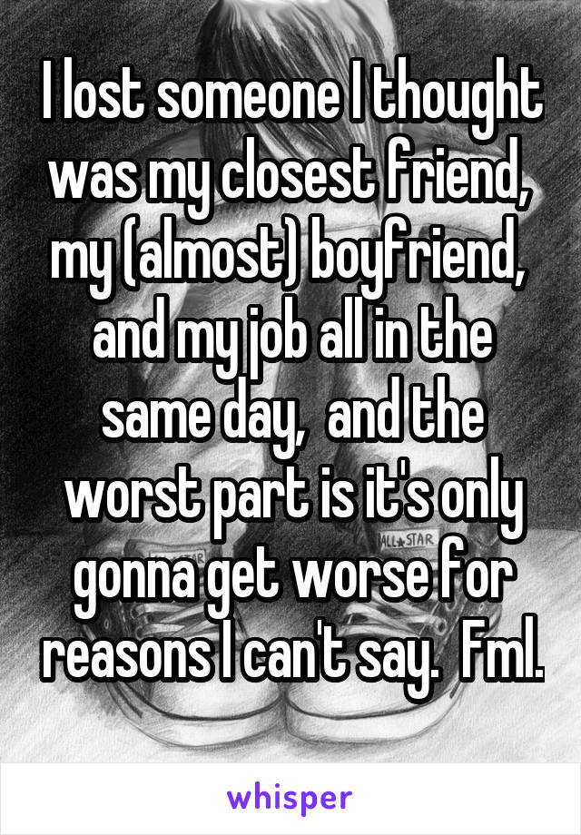 I lost someone I thought was my closest friend,  my (almost) boyfriend,  and my job all in the same day,  and the worst part is it's only gonna get worse for reasons I can't say.  Fml.