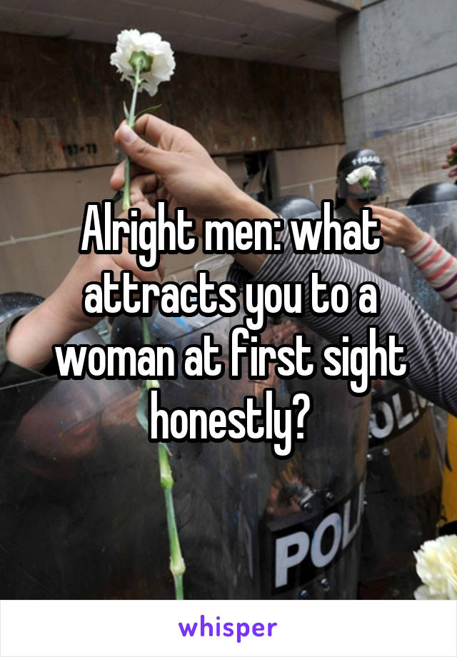Alright men: what attracts you to a woman at first sight honestly?