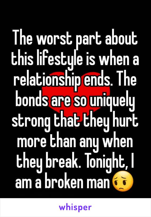 The worst part about this lifestyle is when a relationship ends. The bonds are so uniquely strong that they hurt more than any when they break. Tonight, I am a broken man😔