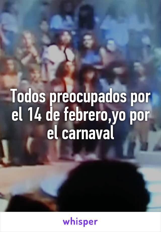Todos preocupados por el 14 de febrero,yo por el carnaval