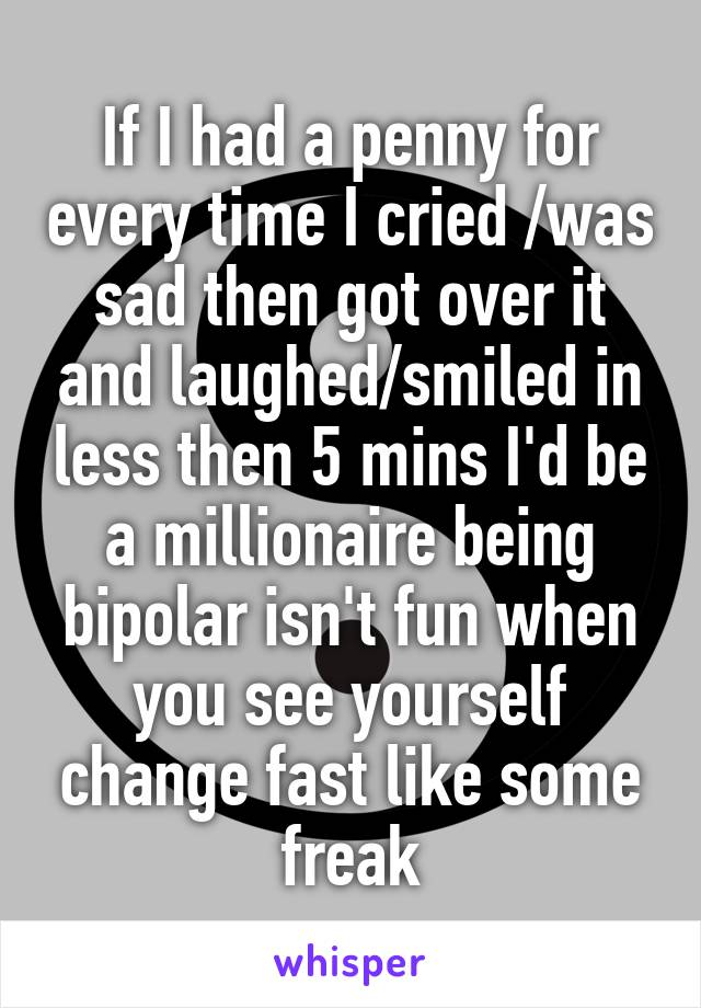If I had a penny for every time I cried /was sad then got over it and laughed/smiled in less then 5 mins I'd be a millionaire being bipolar isn't fun when you see yourself change fast like some freak